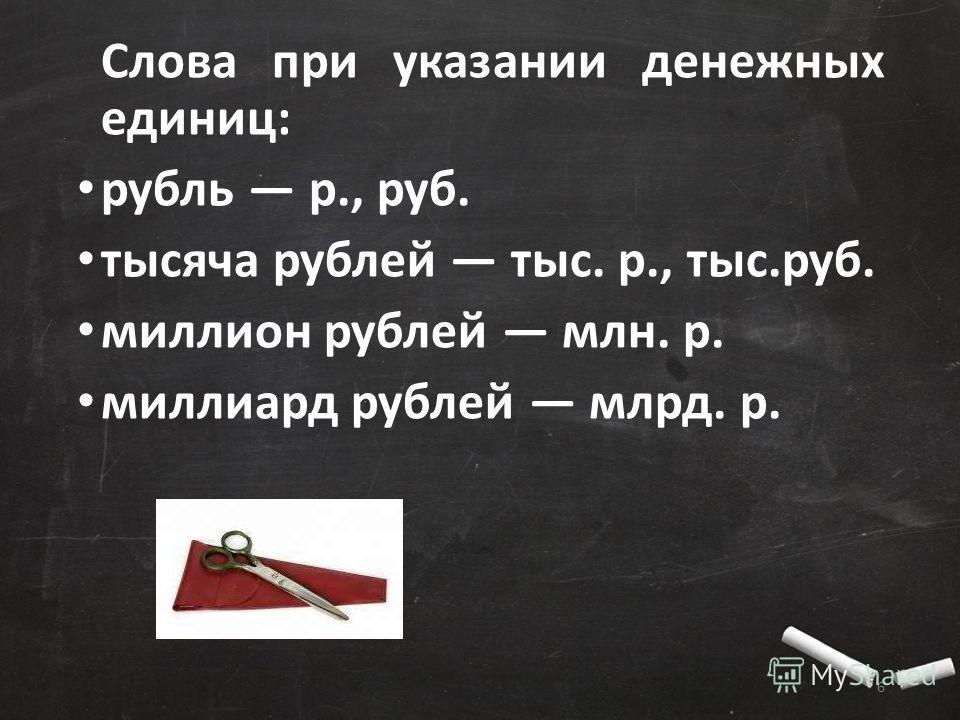 Слова при указании денежных единиц: рубль р., руб. тысяча рублей тыс. р., тыс.руб. миллион рублей млн. р. миллиард рублей млрд. р. 6