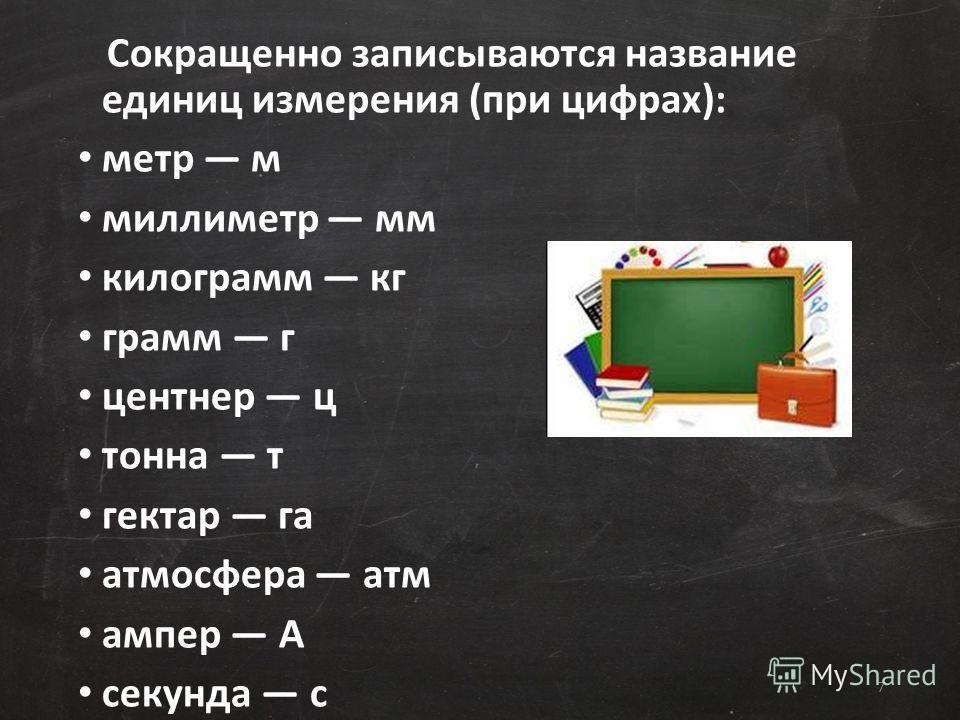 Сокращенно записываются название единиц измерения (при цифрах): метр м миллиметр мм килограмм кг грамм г центнер ц тонна т гектар га атмосфера атм ампер А секунда с 7