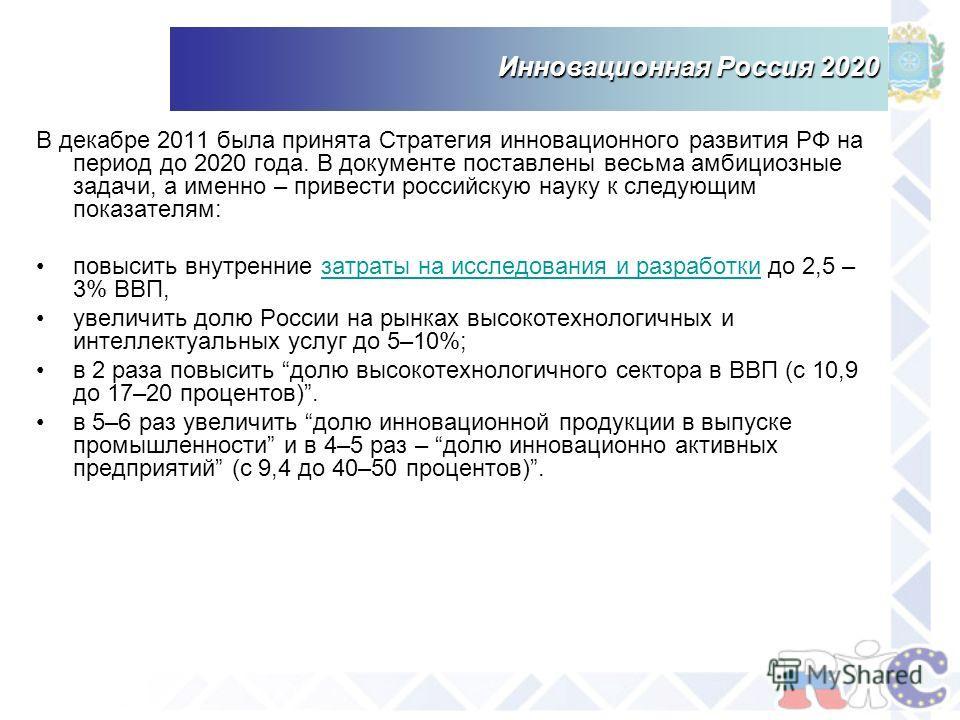 В декабре 2011 была принята Стратегия инновационного развития РФ на период до 2020 года. В документе поставлены весьма амбициозные задачи, а именно – привести российскую науку к следующим показателям: повысить внутренние затраты на исследования и раз