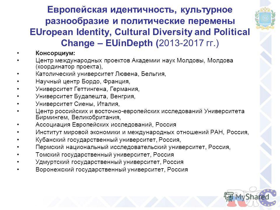 Европейская идентичность, культурное разнообразие и политические перемены EUropean Identity, Cultural Diversity and Political Change – EUinDepth (2013-2017 гг.) Консорциум: Центр международных проектов Академии наук Молдовы, Молдова (координатор прое