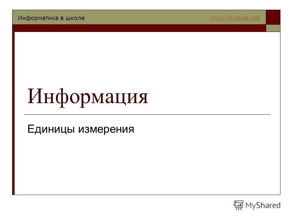 Информатика в школе www.klyaksa.netwww.klyaksa.net Информация Единицы измерения
