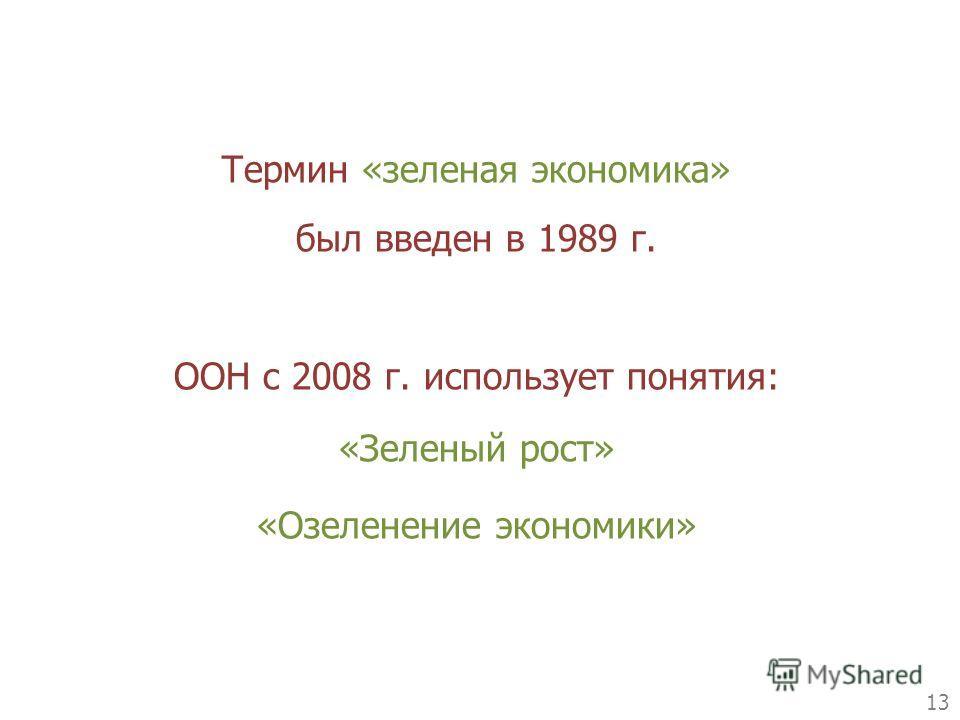 13 Термин «зеленая экономика» был введен в 1989 г. ООН с 2008 г. использует понятия: «Зеленый рост» «Озеленение экономики»