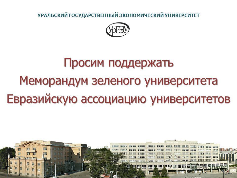 Просим поддержать Меморандум зеленого университета Евразийскую ассоциацию университетов УРАЛЬСКИЙ ГОСУДАРСТВЕННЫЙ ЭКОНОМИЧЕСКИЙ УНИВЕРСИТЕТ