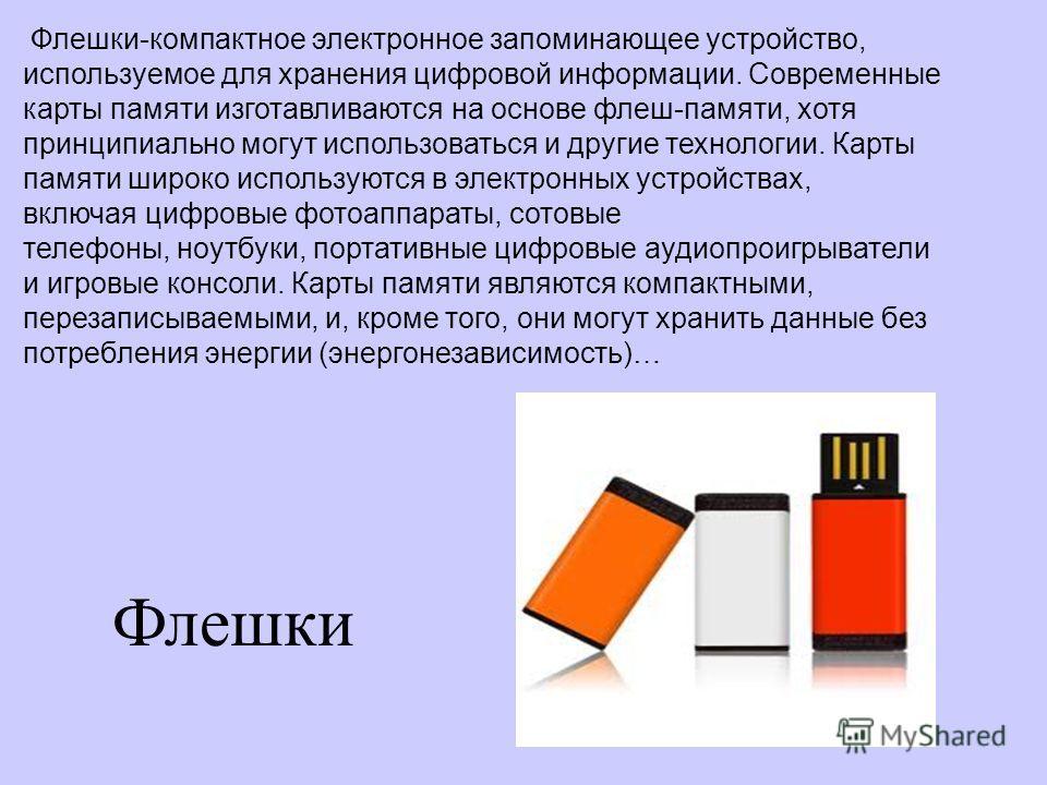 Флешки Флешки-компактное электронное запоминающее устройство, используемое для хранения цифровой информации. Современные карты памяти изготавливаются на основе флеш-памяти, хотя принципиально могут использоваться и другие технологии. Карты памяти шир