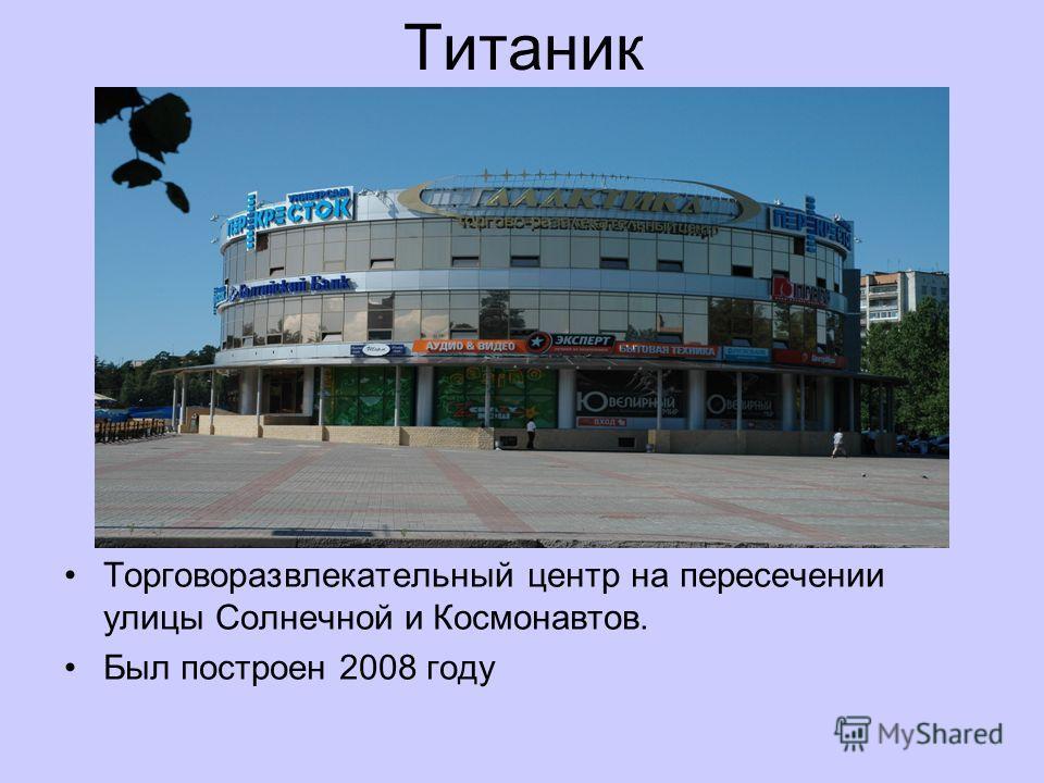 Титаник Торговоразвлекательный центр на пересечении улицы Солнечной и Космонавтов. Был построен 2008 году