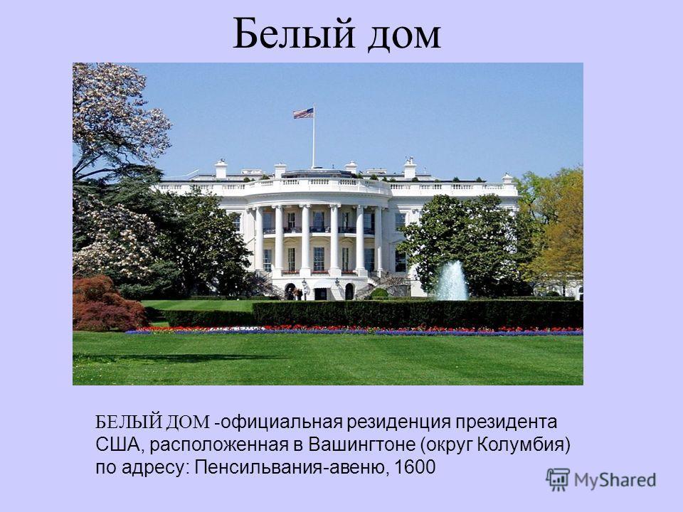 Белый дом БЕЛЫЙ ДОМ - официальная резиденция президента США, расположенная в Вашингтоне (округ Колумбия) по адресу: Пенсильвания-авеню, 1600