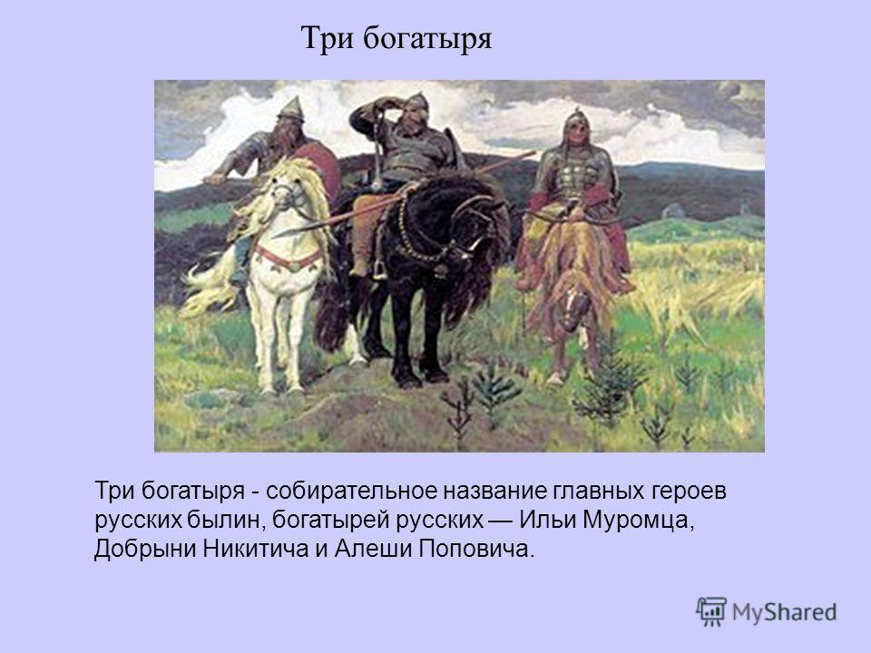 Три богатыря Три богатыря - собирательное название главных героев русских былин, богатырей русских Ильи Муромца, Добрыни Никитича и Алеши Поповича.