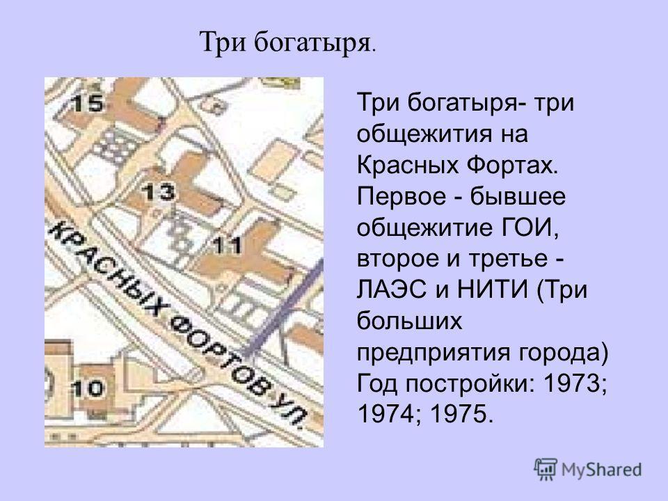 Три богатыря. Три богатыря- три общежития на Красных Фортах. Первое - бывшее общежитие ГОИ, второе и третье - ЛАЭС и НИТИ (Три больших предприятия города) Год постройки: 1973; 1974; 1975.