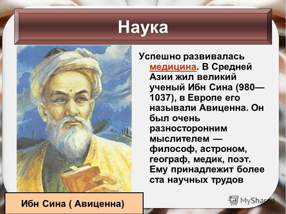 Успешно развивалась медицина. В Средней Азии жил великий ученый Ибн Сина (980 1037), в Европе его называли Авиценна. Он был очень разносторонним мыслителем философ, астроном, географ, медик, поэт. Ему принадлежит более ста научных трудов Наука Ибн Си