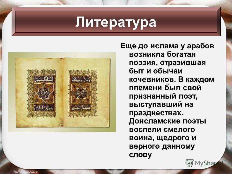 Еще до ислама у арабов возникла богатая поэзия, отразившая быт и обычаи кочевников. В каждом племени был свой признанный поэт, выступавший на празднествах. Доисламские поэты воспели смелого воина, щедрого и верного данному слову Литература