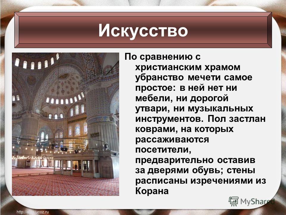По сравнению с христианским храмом убранство мечети самое простое: в ней нет ни мебели, ни дорогой утвари, ни музыкальных инструментов. Пол застлан коврами, на которых рассаживаются посетители, предварительно оставив за дверями обувь; стены расписаны