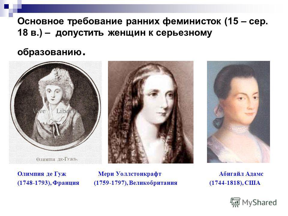 Основное требование ранних феминисток (15 – сер. 18 в.) – допустить женщин к серьезному образованию. Олимпия де Гуж Мери Уоллстонкрафт Абигайл Адамс (1748-1793), Франция (1759-1797), Великобритания (1744-1818), США
