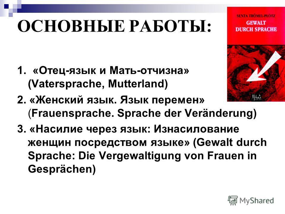 ОСНОВНЫЕ РАБОТЫ: 1. «Отец-язык и Мать-отчизна» (Vatersprache, Mutterland) 2. «Женский язык. Язык перемен» (Frauensprache. Sprache der Veränderung) 3. «Насилие через язык: Изнасилование женщин посредством языке» (Gewalt durch Sprache: Die Vergewaltigu