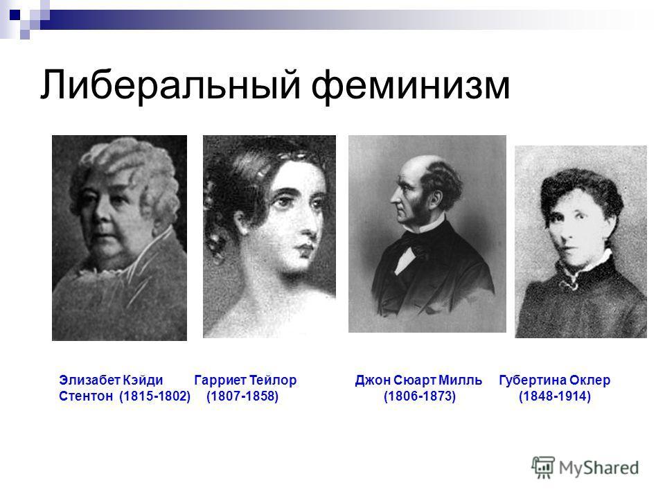 Либеральный феминизм Элизабет Кэйди Гарриет Тейлор Джон Сюарт Милль Губертина Оклер Стентон (1815-1802) (1807-1858) (1806-1873) (1848-1914)