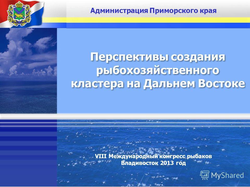 Администрация Приморского края Перспективы создания рыбохозяйственного кластера на Дальнем Востоке Перспективы создания рыбохозяйственного кластера на Дальнем Востоке VIII Международный конгресс рыбаков Владивосток 2013 год