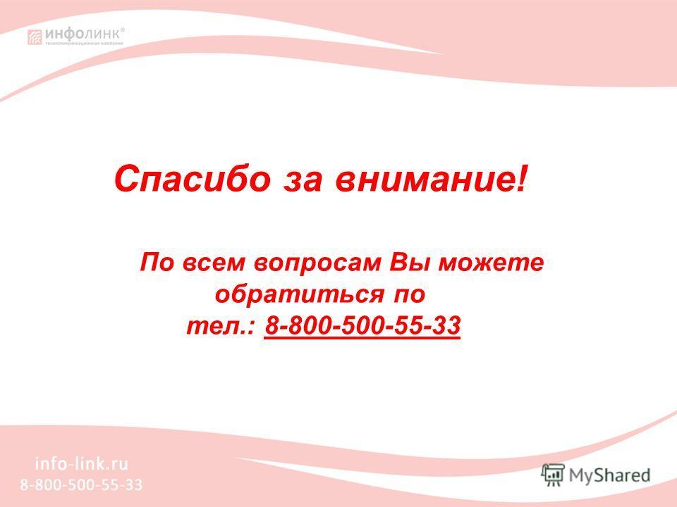 Спасибо за внимание! По всем вопросам Вы можете обратиться по тел.: 8-800-500-55-33