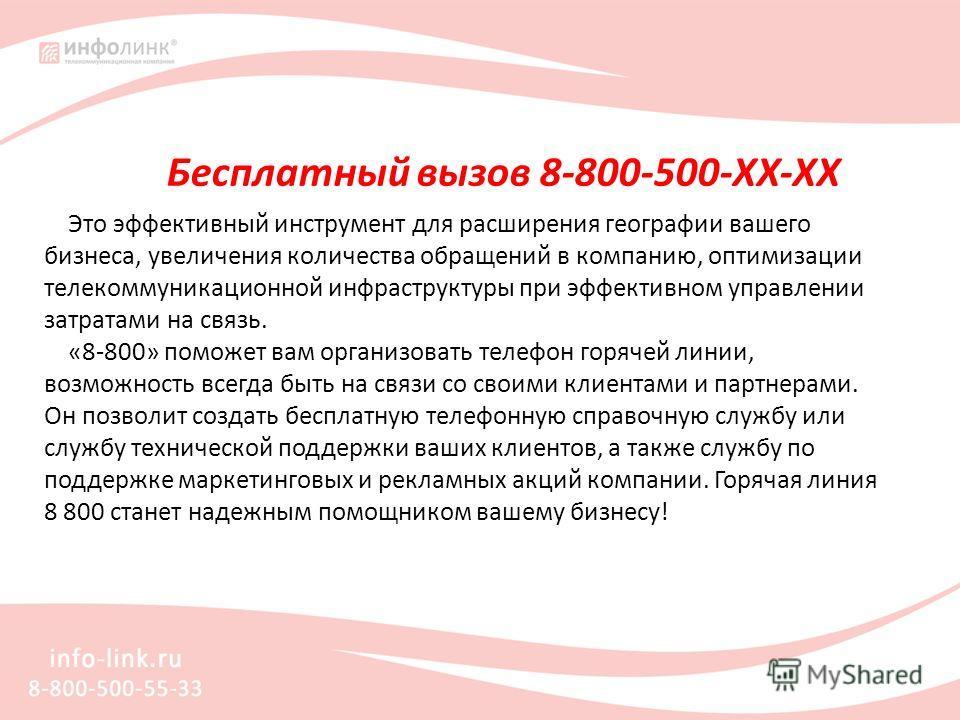 Бесплатный вызов 8-800-500-ХХ-ХХ Это эффективный инструмент для расширения географии вашего бизнеса, увеличения количества обращений в компанию, оптимизации телекоммуникационной инфраструктуры при эффективном управлении затратами на связь. «8-800» по