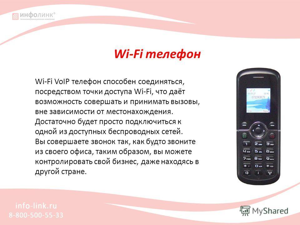 Wi-Fi телефон Wi-Fi VoIP телефон способен соединяться, посредством точки доступа Wi-Fi, что даёт возможность совершать и принимать вызовы, вне зависимости от местонахождения. Достаточно будет просто подключиться к одной из доступных беспроводных сете