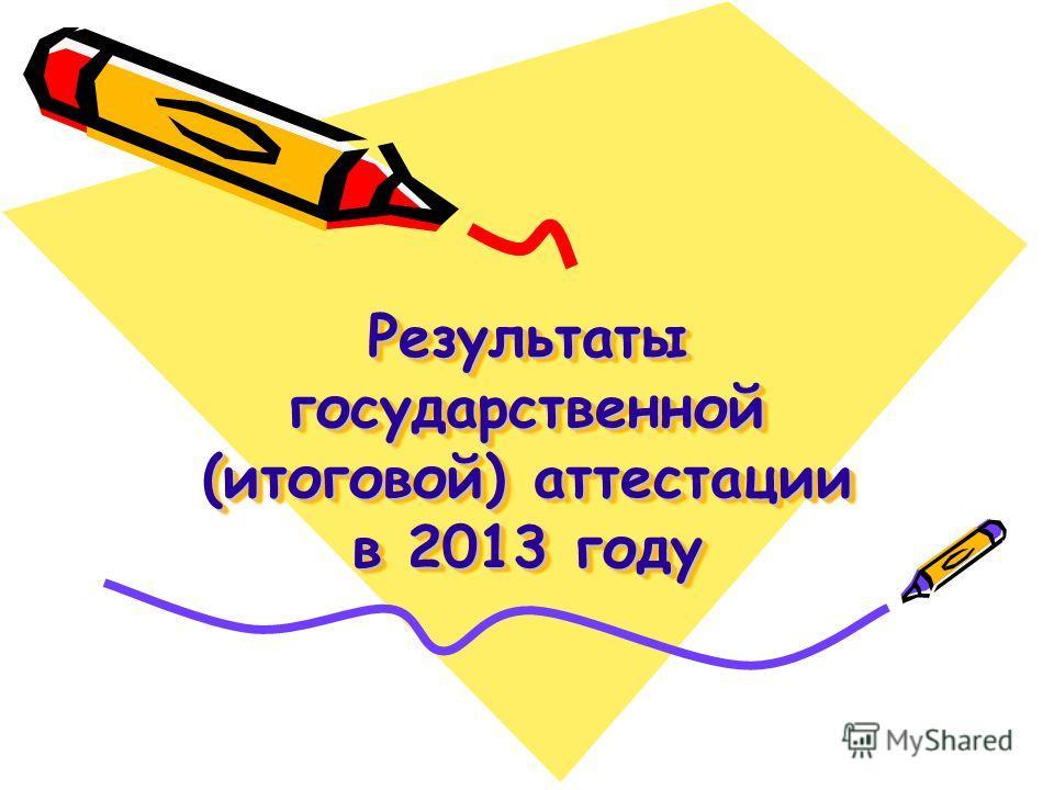 Результаты государственной (итоговой) аттестации в 2013 году