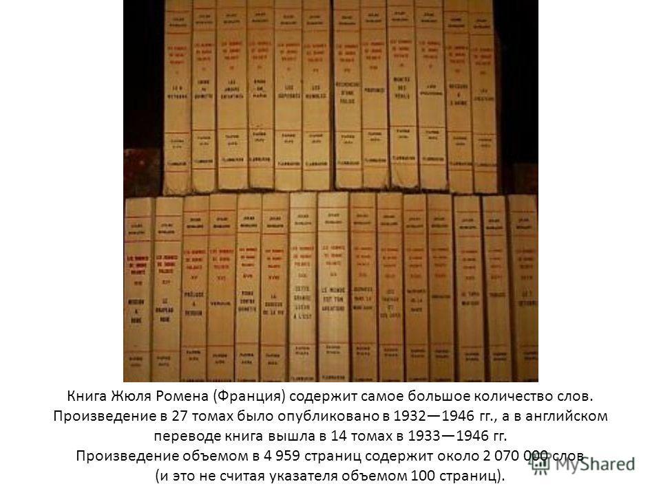 Книга Жюля Ромена (Франция) содержит самое большое количество слов. Произведение в 27 томах было опубликовано в 19321946 гг., а в английском переводе книга вышла в 14 томах в 19331946 гг. Произведение объемом в 4 959 страниц содержит около 2 070 000