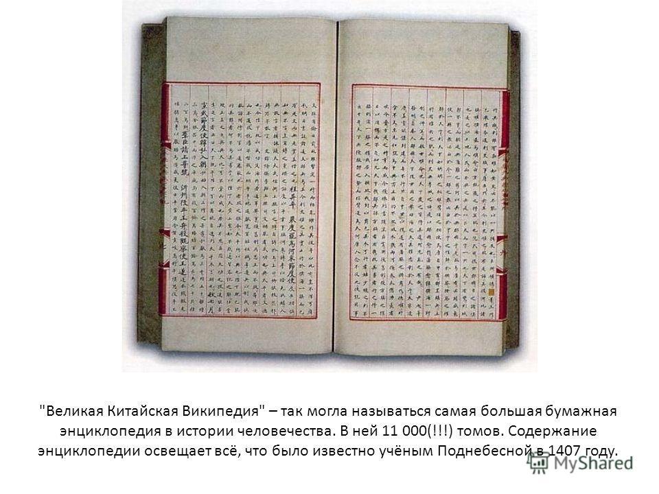 Великая Китайская Википедия – так могла называться самая большая бумажная энциклопедия в истории человечества. В ней 11 000(!!!) томов. Содержание энциклопедии освещает всё, что было известно учёным Поднебесной в 1407 году.
