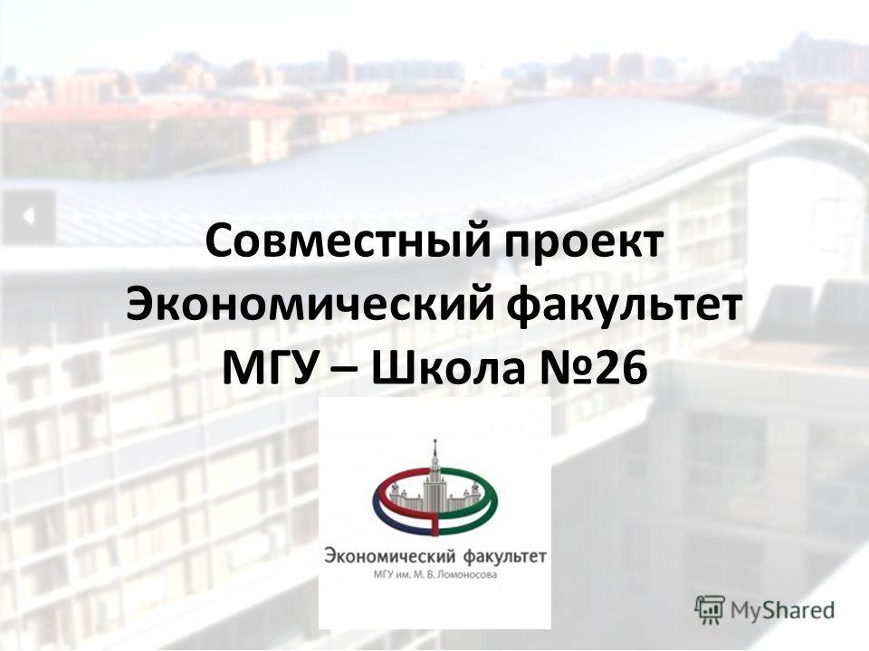 Совместный проект Экономический факультет МГУ – Школа 26