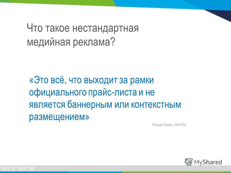 «Это всё, что выходит за рамки официального прайс-листа и не является баннерным или контекстным размещением» ( Федор Вирин, Mail.Ru) Что такое нестандартная медийная реклама?