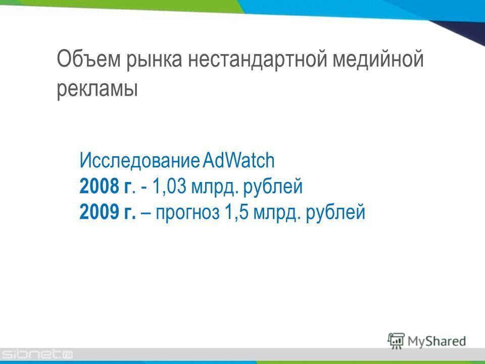 Объем рынка нестандартной медийной рекламы Исследование AdWatch 2008 г. - 1,03 млрд. рублей 2009 г. – прогноз 1,5 млрд. рублей