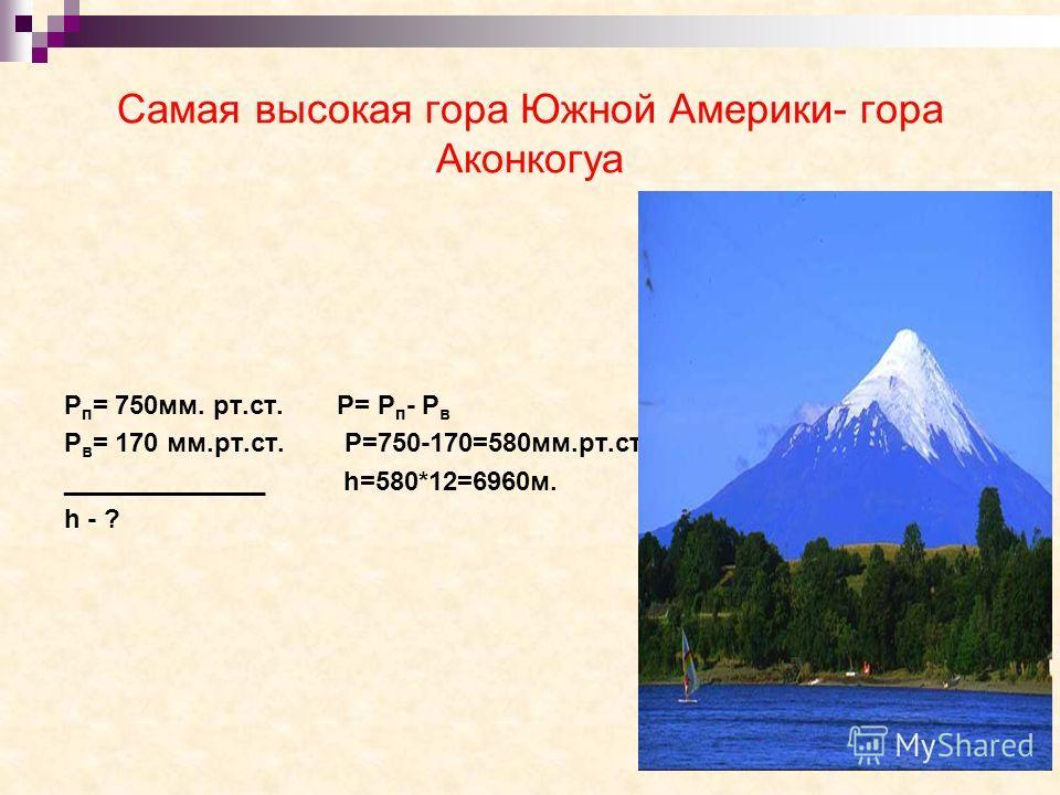 Самая высокая гора Южной Америки- гора Аконкогуа Р п = 750мм. рт.ст. Р= Р п - Р в Р в = 170 мм.рт.ст. Р=750-170=580мм.рт.ст. ______________ h=580*12=6960м. h - ?