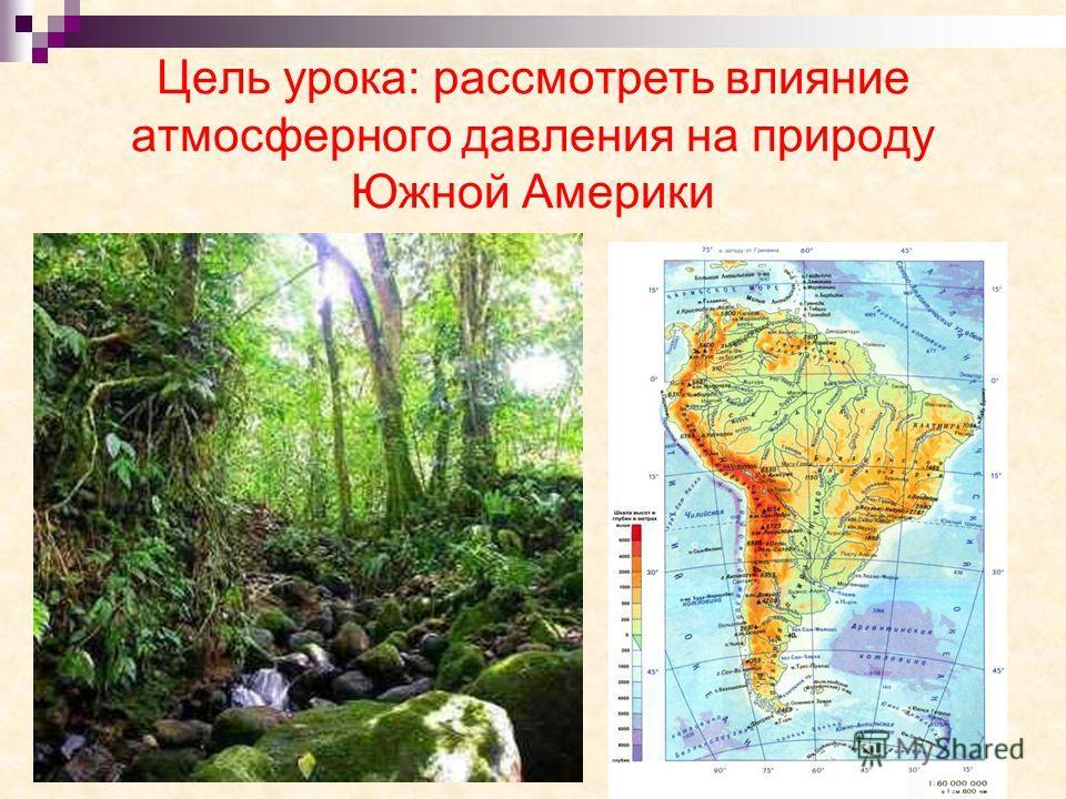 Цель урока: рассмотреть влияние атмосферного давления на природу Южной Америки