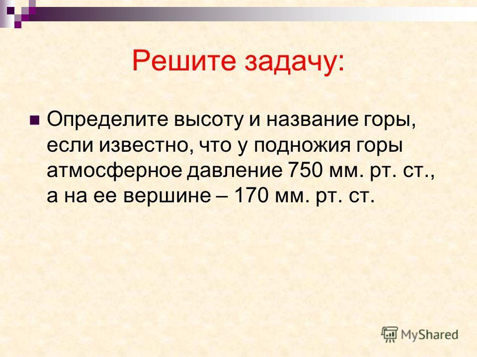 Решите задачу: Определите высоту и название горы, если известно, что у подножия горы атмосферное давление 750 мм. рт. ст., а на ее вершине – 170 мм. рт. ст.