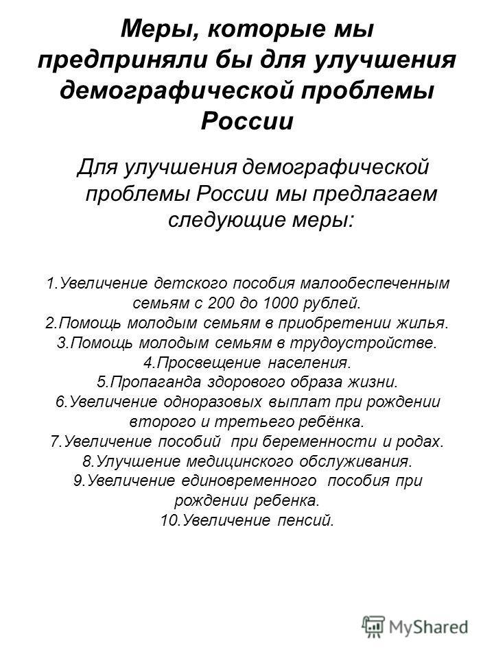 Меры, которые мы предприняли бы для улучшения демографической проблемы России Для улучшения демографической проблемы России мы предлагаем следующие меры: 1.Увеличение детского пособия малообеспеченным семьям с 200 до 1000 рублей. 2.Помощь молодым сем