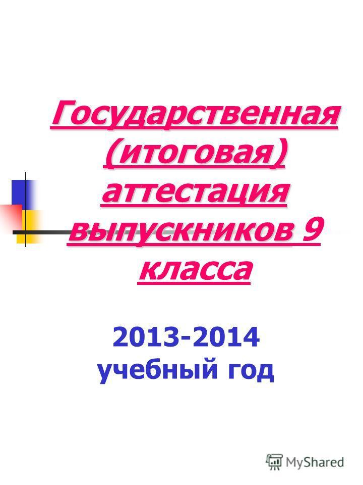 Государственная (итоговая) аттестация выпускников Государственная (итоговая) аттестация выпускников 9 класса 2013-2014 учебный год