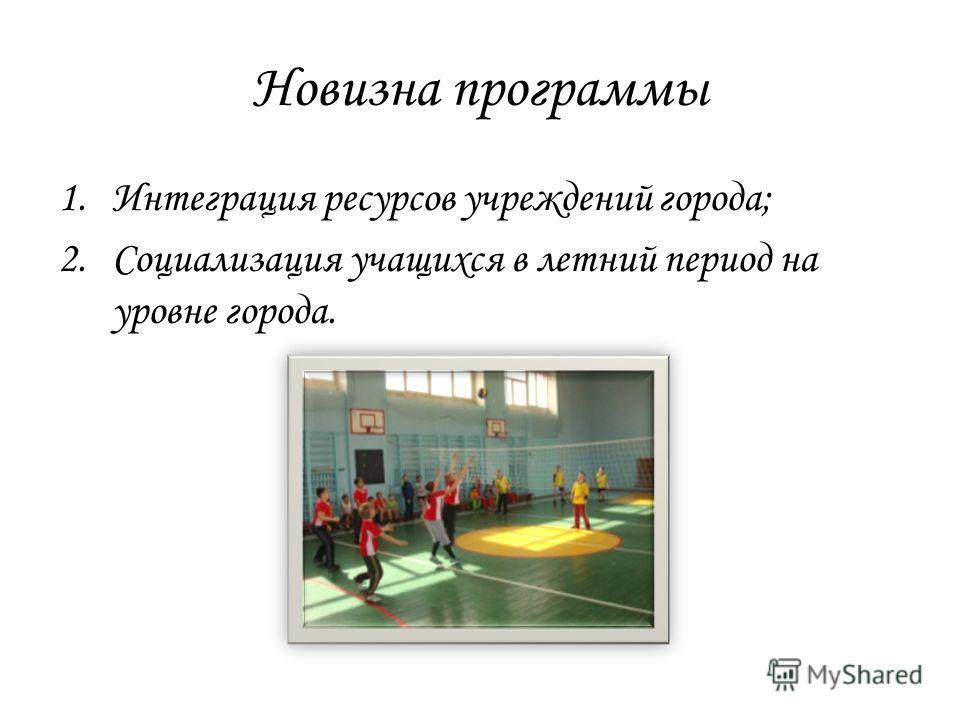 Новизна программы 1.Интеграция ресурсов учреждений города; 2.Социализация учащихся в летний период на уровне города.
