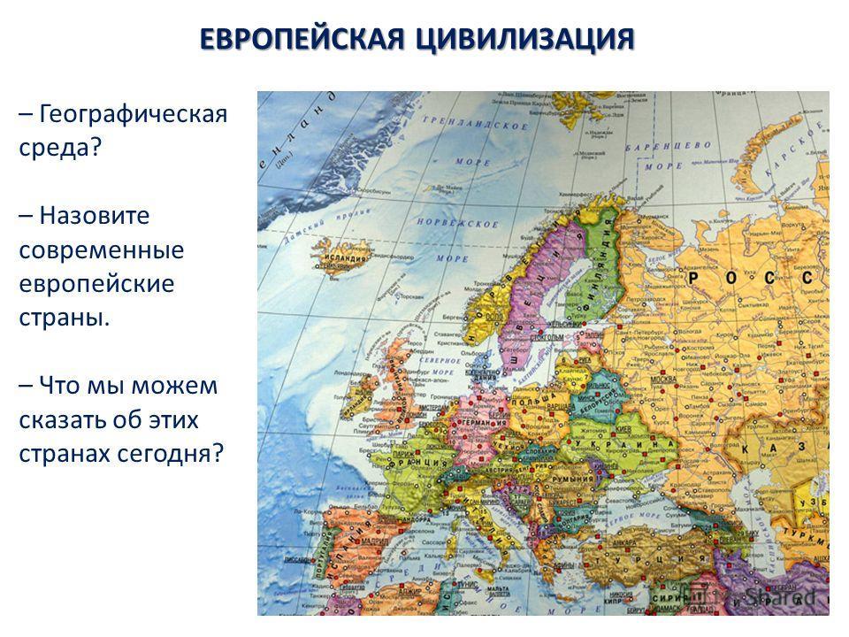 ЕВРОПЕЙСКАЯ ЦИВИЛИЗАЦИЯ – Географическая среда? – Назовите современные европейские страны. – Что мы можем сказать об этих странах сегодня?