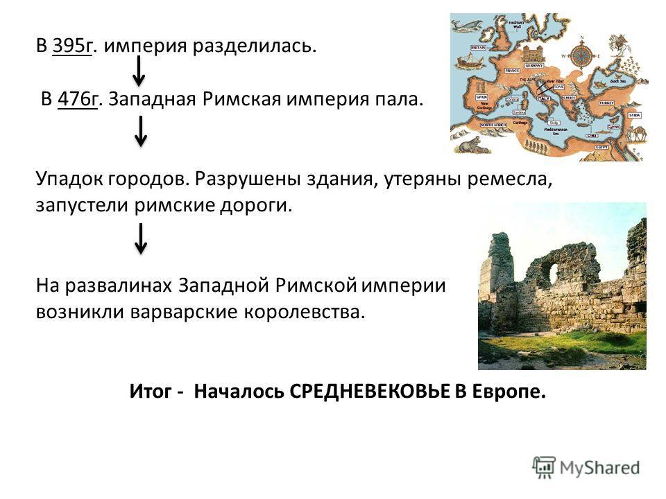 В 395г. империя разделилась. В 476г. Западная Римская империя пала. Упадок городов. Разрушены здания, утеряны ремесла, запустели римские дороги. На развалинах Западной Римской империи возникли варварские королевства. Итог - Началось СРЕДНЕВЕКОВЬЕ В Е
