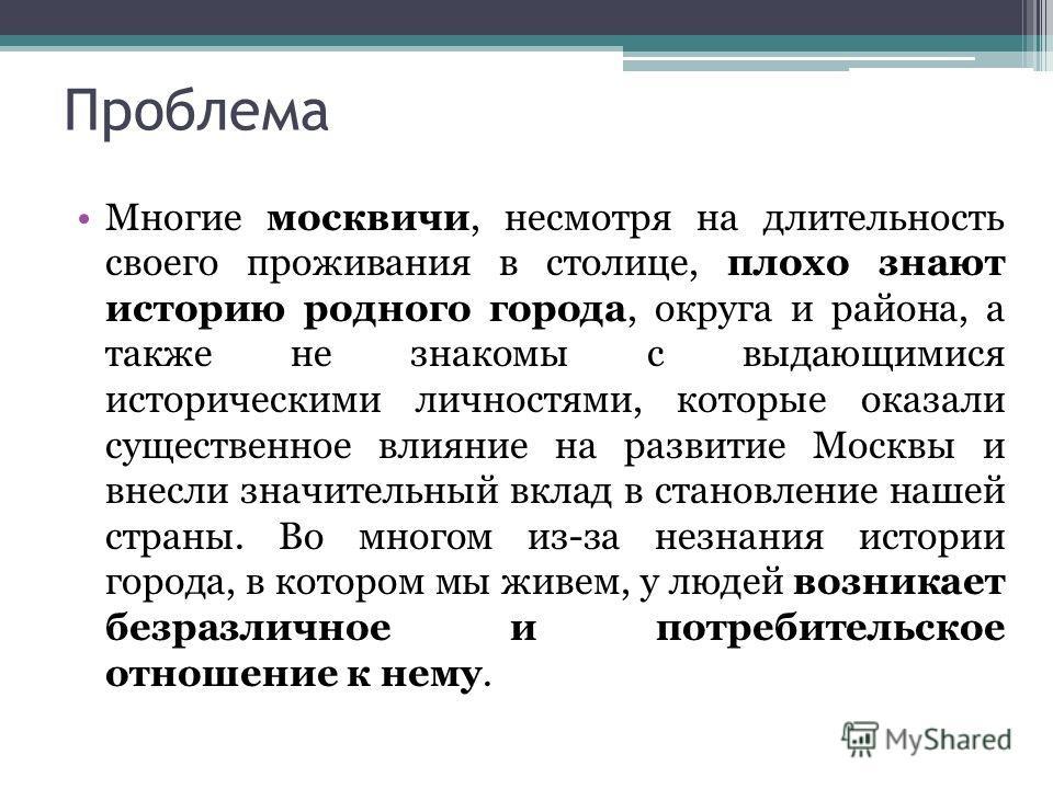 Проблема Многие москвичи, несмотря на длительность своего проживания в столице, плохо знают историю родного города, округа и района, а также не знакомы с выдающимися историческими личностями, которые оказали существенное влияние на развитие Москвы и