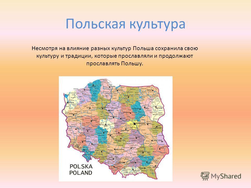 Польская культура Несмотря на влияние разных культур Польша сохранила свою культуру и традиции, которые прославляли и продолжают прославлять Польшу.