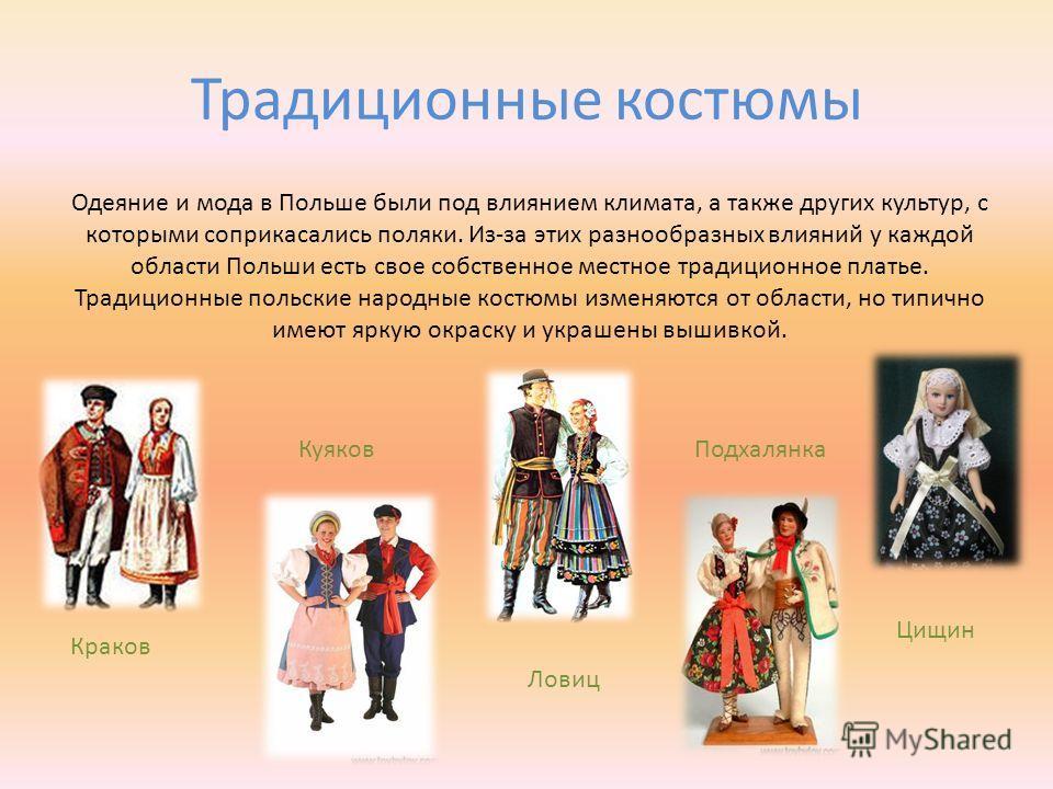 Традиционные костюмы Одеяние и мода в Польше были под влиянием климата, а также других культур, с которыми соприкасались поляки. Из-за этих разнообразных влияний у каждой области Польши есть свое собственное местное традиционное платье. Традиционные