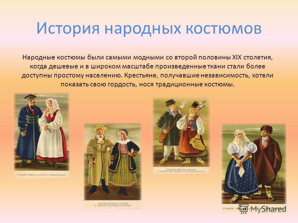 История народных костюмов Народные костюмы были самыми модными со второй половины XIX столетия, когда дешевые и в широком масштабе произведенные ткани стали более доступны простому населению. Крестьяне, получавшие независимость, хотели показать свою