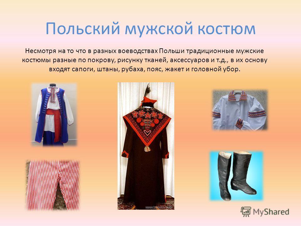 Польский мужской костюм Несмотря на то что в разных воеводствах Польши традиционные мужские костюмы разные по покрову, рисунку тканей, аксессуаров и т.д., в их основу входят сапоги, штаны, рубаха, пояс, жакет и головной убор.