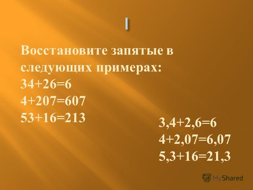 Восстановите запятые в следующих примерах : 34+26=6 4+207=607 53+16=213 3,4+2,6=6 4+2,07=6,07 5,3+16=21,3