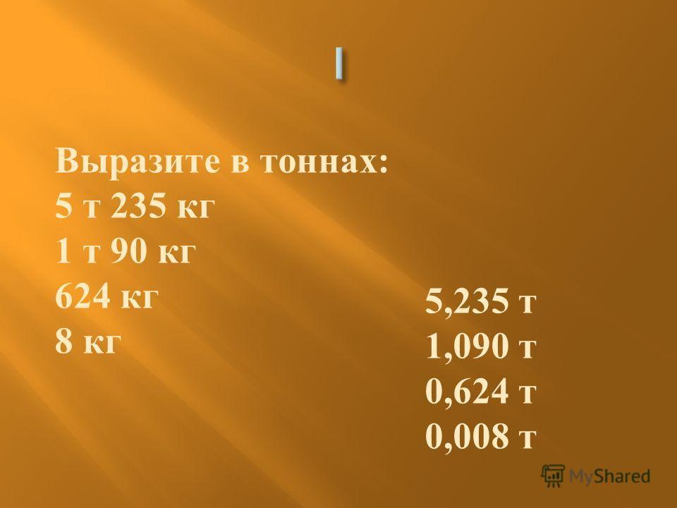 Выразите в тоннах : 5 т 235 кг 1 т 90 кг 624 кг 8 кг 5,235 т 1,090 т 0,624 т 0,008 т