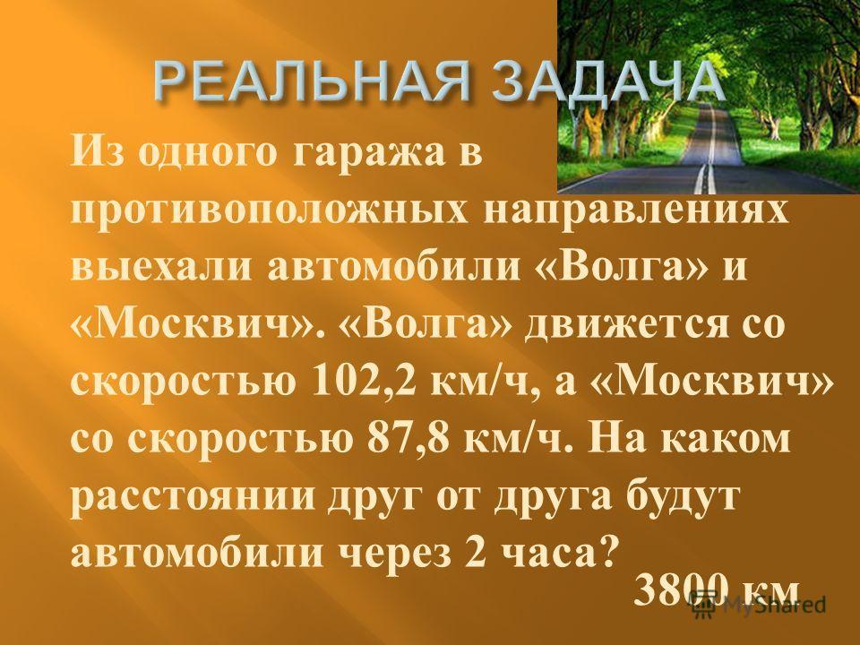 Из одного гаража в противоположных направлениях выехали автомобили « Волга » и « Москвич ». « Волга » движется со скоростью 102,2 км / ч, а « Москвич » со скоростью 87,8 км / ч. На каком расстоянии друг от друга будут автомобили через 2 часа ? 3800 к