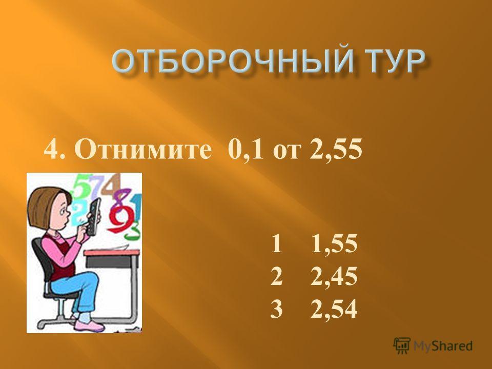 4. Отнимите 0,1 от 2,55 1 1,55 2 2,45 3 2,54