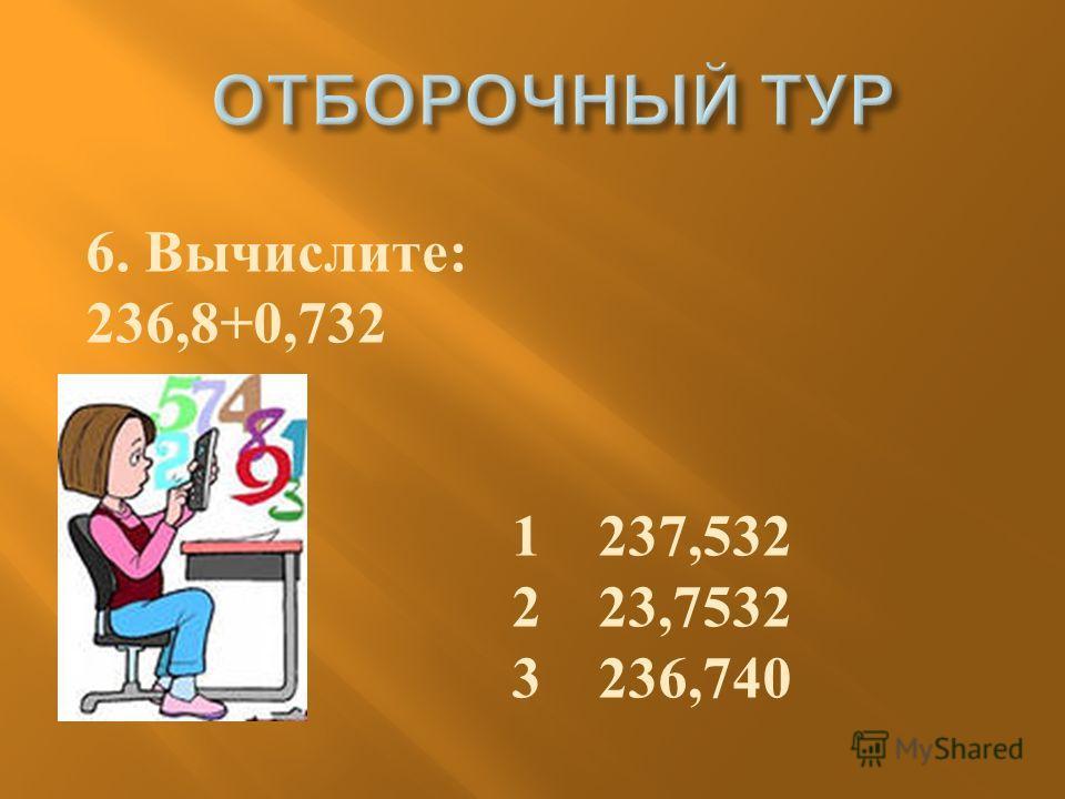 6. Вычислите : 236,8+0,732 1 237,532 2 23,7532 3 236,740
