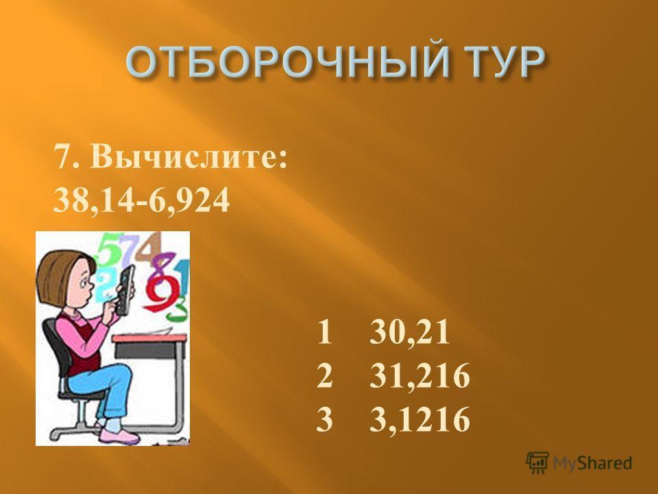7. Вычислите : 38,14-6,924 1 30,21 2 31,216 3 3,1216