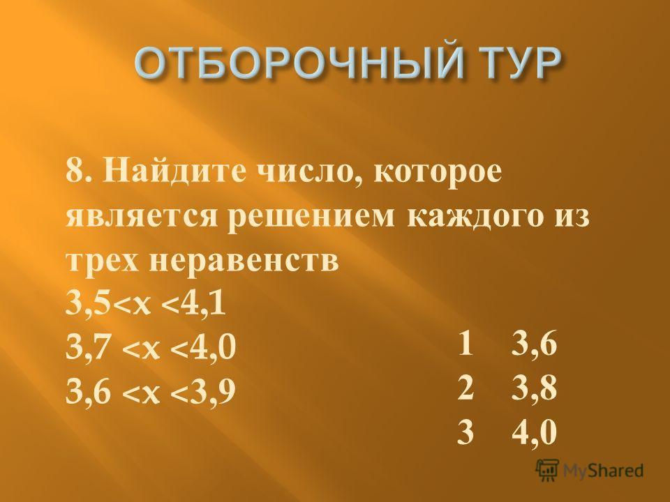 1 3,6 2 3,8 3 4,0 8. Найдите число, которое является решением каждого из трех неравенств 3,5 ˂ x ˂ 4,1 3,7 ˂ x ˂ 4,0 3,6 ˂ x ˂ 3,9