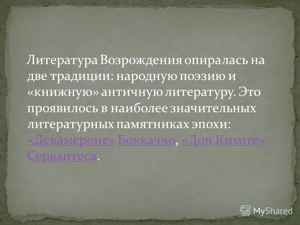 Литература Возрождения опиралась на две традиции: народную поэзию и «книжную» античную литературу. Это проявилось в наиболее значительных литературных памятниках эпохи: «Декамероне» Боккаччо, «Дон Кихоте» Сервантеса. «Декамероне»Боккаччо«Дон Кихоте»