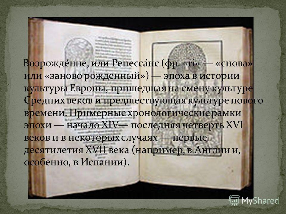 Возрожде́ние, или Ренесса́нс (фр. «ri» «снова» или «заново рожденный») эпоха в истории культуры Европы, пришедшая на смену культуре Средних веков и предшествующая культуре нового времени. Примерные хронологические рамки эпохи начало XIV последняя чет